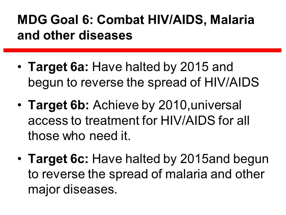MDG Goal 6: Combat HIV/AIDS, Malaria and other diseases Target 6a: Have halted by 2015 and begun to reverse the spread of HIV/AIDS Target 6b: Achieve by 2010,universal access to treatment for HIV/AIDS for all those who need it.