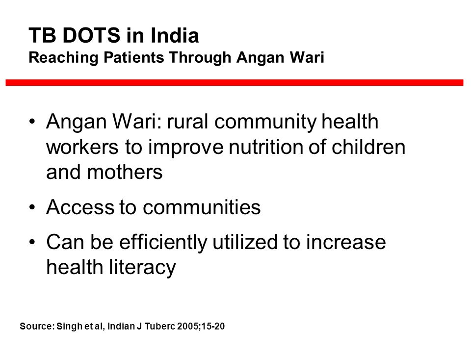 Angan Wari: rural community health workers to improve nutrition of children and mothers Access to communities Can be efficiently utilized to increase health literacy TB DOTS in India Reaching Patients Through Angan Wari Source: Singh et al, Indian J Tuberc 2005;15-20