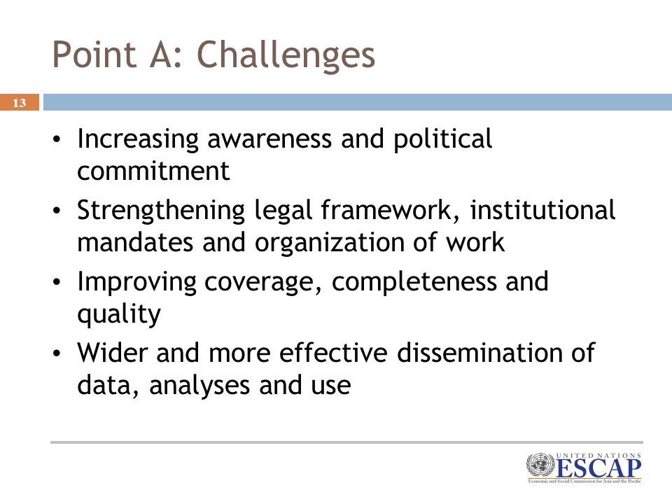 13 Point A: Challenges Increasing awareness and political commitment Strengthening legal framework, institutional mandates and organization of work Improving coverage, completeness and quality Wider and more effective dissemination of data, analyses and use