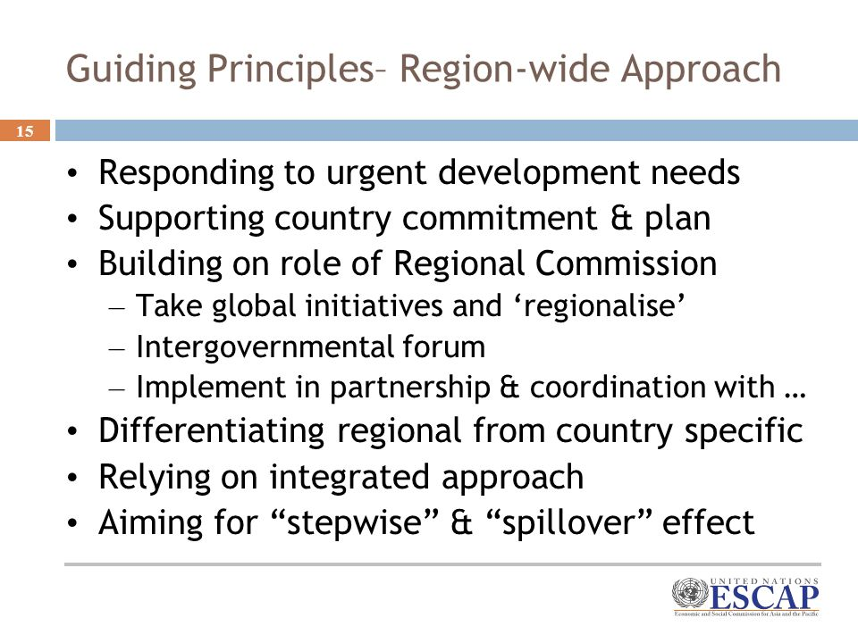 15 Guiding Principles– Region-wide Approach Responding to urgent development needs Supporting country commitment & plan Building on role of Regional Commission – Take global initiatives and regionalise – Intergovernmental forum – Implement in partnership & coordination with … Differentiating regional from country specific Relying on integrated approach Aiming for stepwise & spillover effect