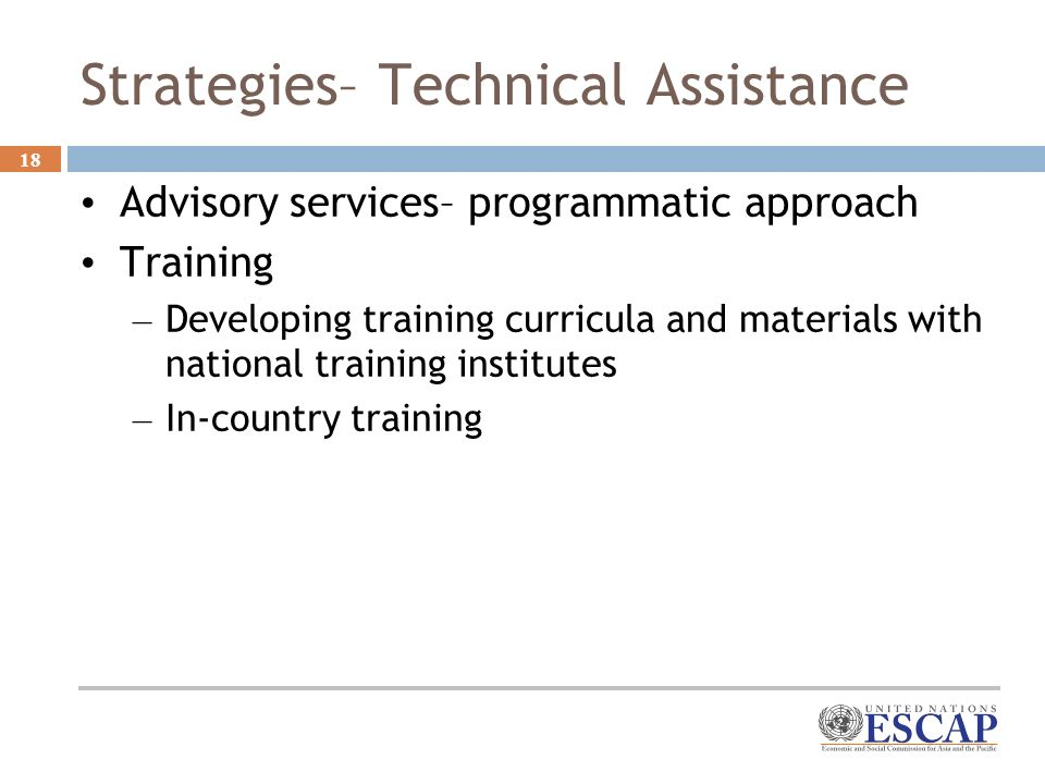 18 Strategies– Technical Assistance Advisory services– programmatic approach Training – Developing training curricula and materials with national training institutes – In-country training