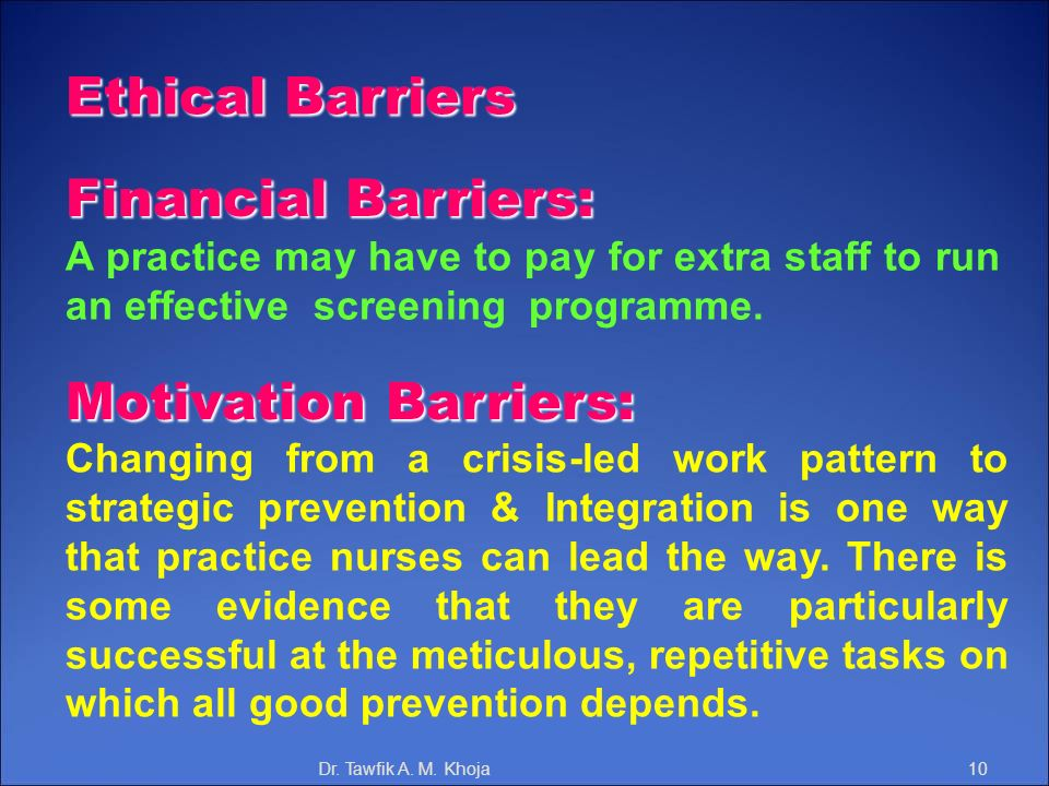 Ethical Barriers Financial Barriers: A practice may have to pay for extra staff to run an effective screening programme. Motivation Barriers: Changing