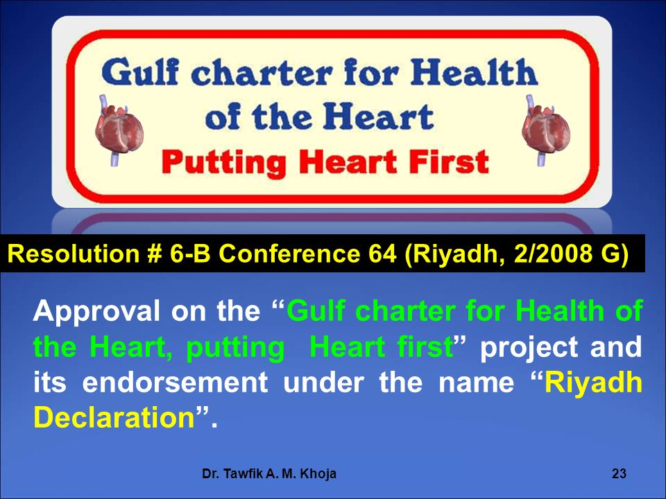Dr. Tawfik A. M. Khoja23 Resolution # 6-B Conference 64 (Riyadh, 2/2008 G) Approval on the Gulf charter for Health of the Heart, putting Heart first p