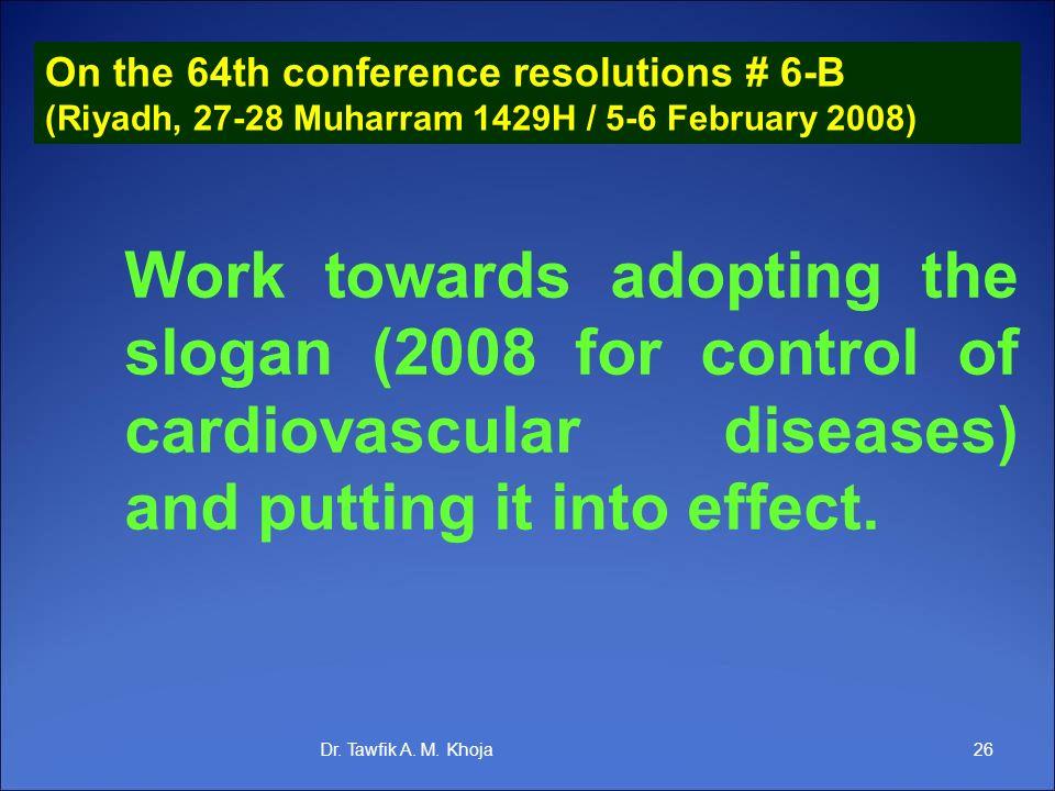 On the 64th conference resolutions # 6-B (Riyadh, 27-28 Muharram 1429H / 5-6 February 2008) 26Dr. Tawfik A. M. Khoja Work towards adopting the slogan