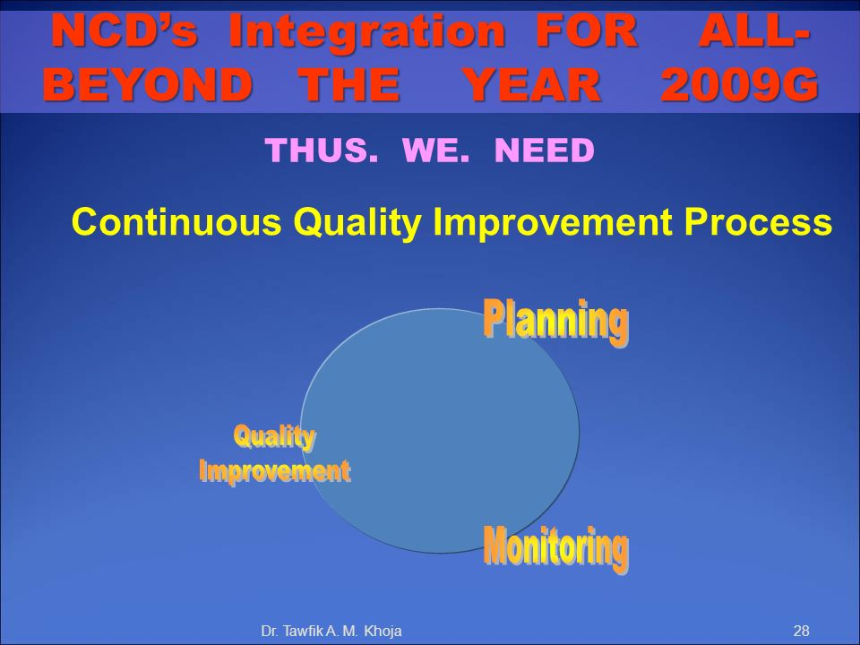 THUS. WE. NEED Continuous Quality Improvement Process NCDs Integration FOR ALL- BEYOND THE YEAR 2009G Dr. Tawfik A. M. Khoja28