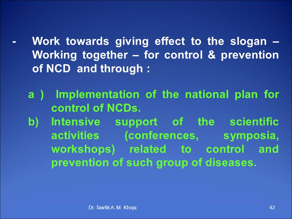 42Dr. Tawfik A. M. Khoja -Work towards giving effect to the slogan – Working together – for control & prevention of NCD and through : a ) Implementati