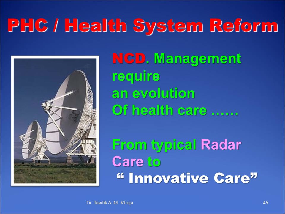 NCD. Management require an evolution Of health care …… From typical Radar Care to Innovative Care Innovative Care Dr. Tawfik A. M. Khoja45 PHC / Healt
