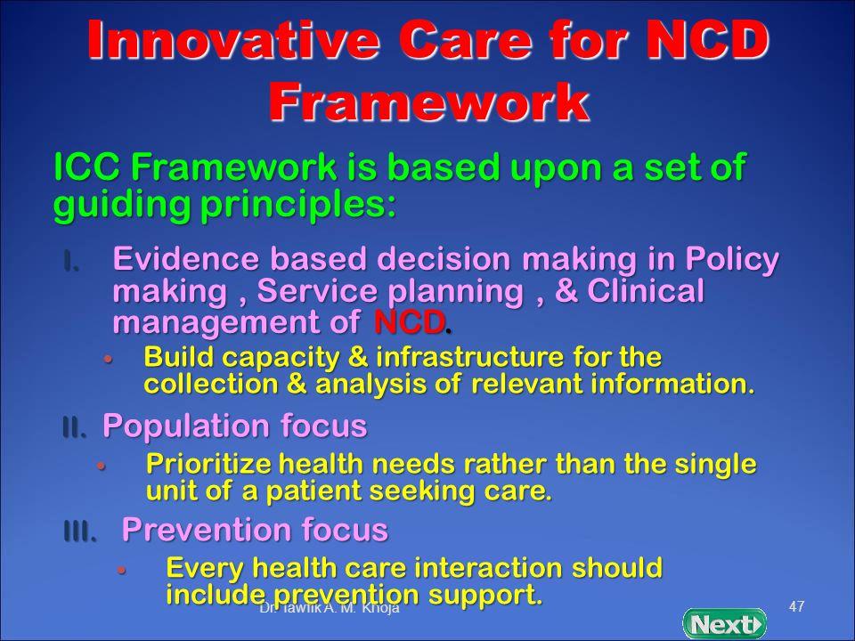 Innovative Care for NCD Framework ICC Framework is based upon a set of guiding principles: Dr. Tawfik A. M. Khoja47 II. Population focus I. Evidence b