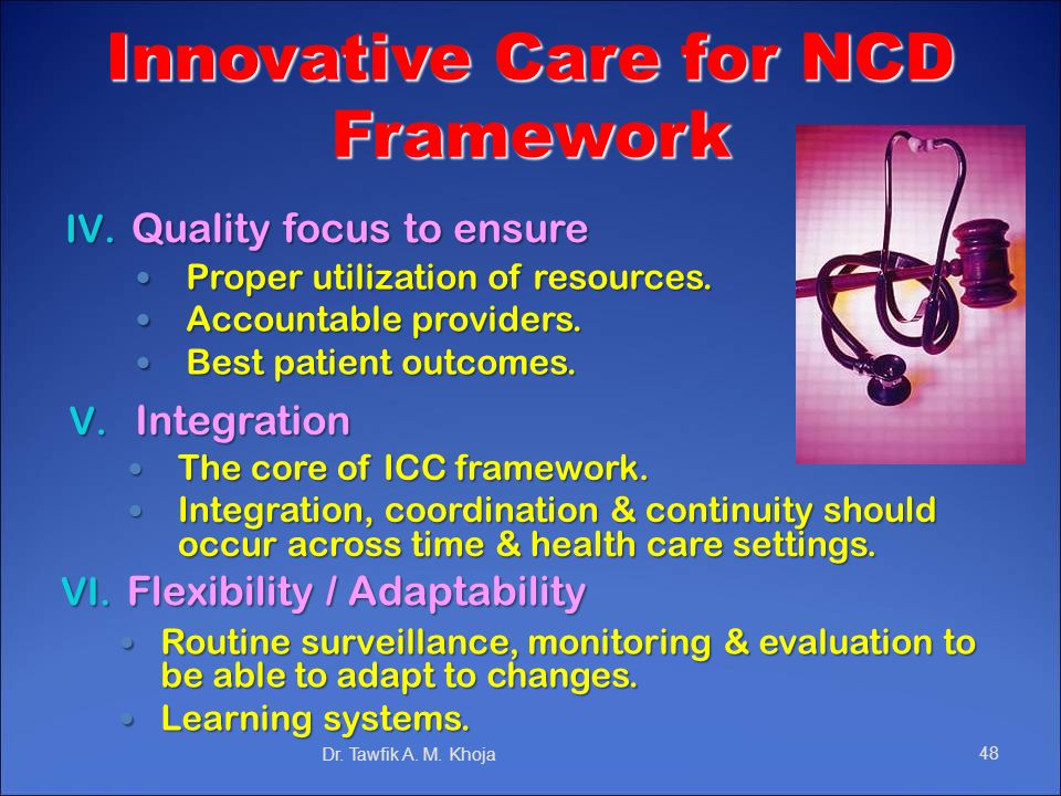 Innovative Care for NCD Framework IV. Quality focus to ensure Dr. Tawfik A. M. Khoja48 Routine surveillance, monitoring & evaluation to be able to ada