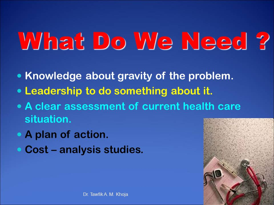 What Do We Need ? Knowledge about gravity of the problem. Leadership to do something about it. A clear assessment of current health care situation. A