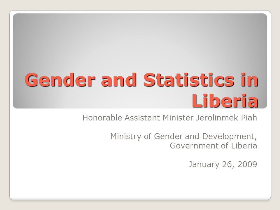 Gender and Statistics in Liberia Honorable Assistant Minister Jerolinmek Piah Ministry of Gender and Development, Government of Liberia January 26, 2009