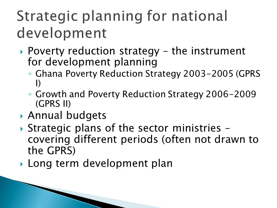 Strategic planning for national development Poverty reduction strategy – the instrument for development planning Ghana Poverty Reduction Strategy 2003-2005 (GPRS I) Growth and Poverty Reduction Strategy 2006-2009 (GPRS II) Annual budgets Strategic plans of the sector ministries – covering different periods (often not drawn to the GPRS) Long term development plan