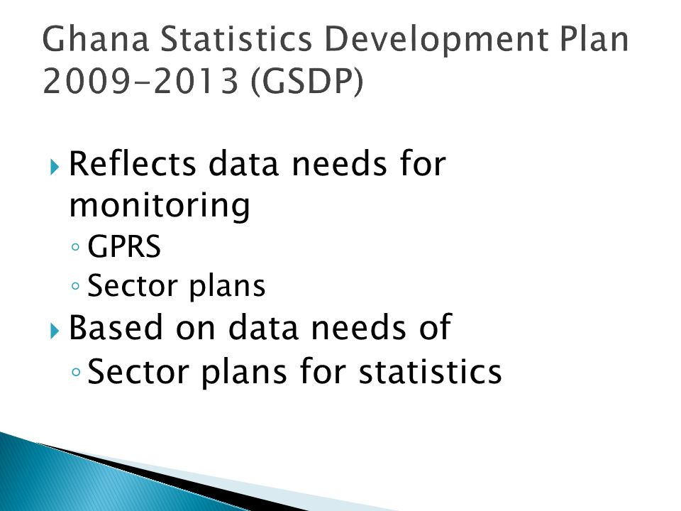 Ghana Statistics Development Plan 2009-2013 (GSDP) Reflects data needs for monitoring GPRS Sector plans Based on data needs of Sector plans for statistics