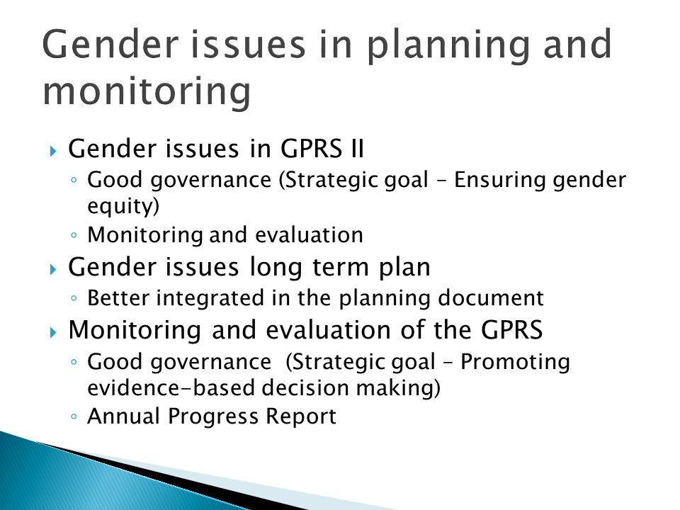 Gender issues in planning and monitoring Gender issues in GPRS II Good governance (Strategic goal – Ensuring gender equity) Monitoring and evaluation Gender issues long term plan Better integrated in the planning document Monitoring and evaluation of the GPRS Good governance (Strategic goal – Promoting evidence-based decision making) Annual Progress Report