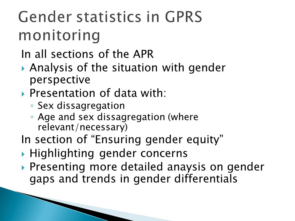 Gender statistics in GPRS monitoring In all sections of the APR Analysis of the situation with gender perspective Presentation of data with: Sex dissagregation Age and sex dissagregation (where relevant/necessary) In section of Ensuring gender equity Highlighting gender concerns Presenting more detailed anaysis on gender gaps and trends in gender differentials