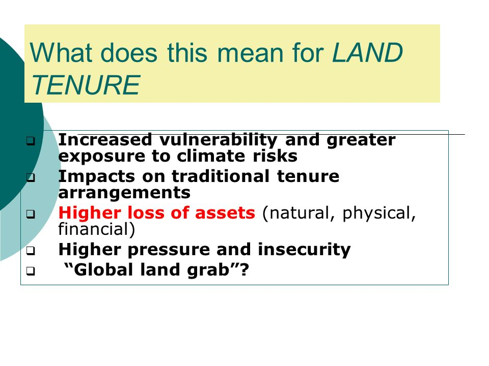What does this mean for LAND TENURE Increased vulnerability and greater exposure to climate risks Impacts on traditional tenure arrangements Higher loss of assets (natural, physical, financial) Higher pressure and insecurity Global land grab