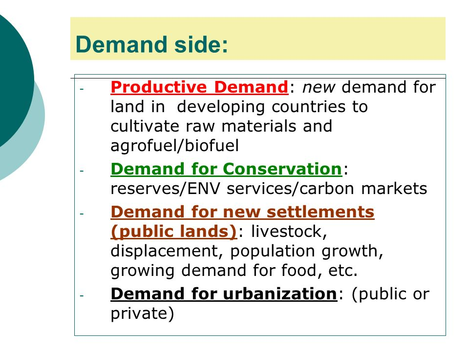 Demand side: - Productive Demand: new demand for land in developing countries to cultivate raw materials and agrofuel/biofuel - Demand for Conservation: reserves/ENV services/carbon markets - Demand for new settlements (public lands): livestock, displacement, population growth, growing demand for food, etc.