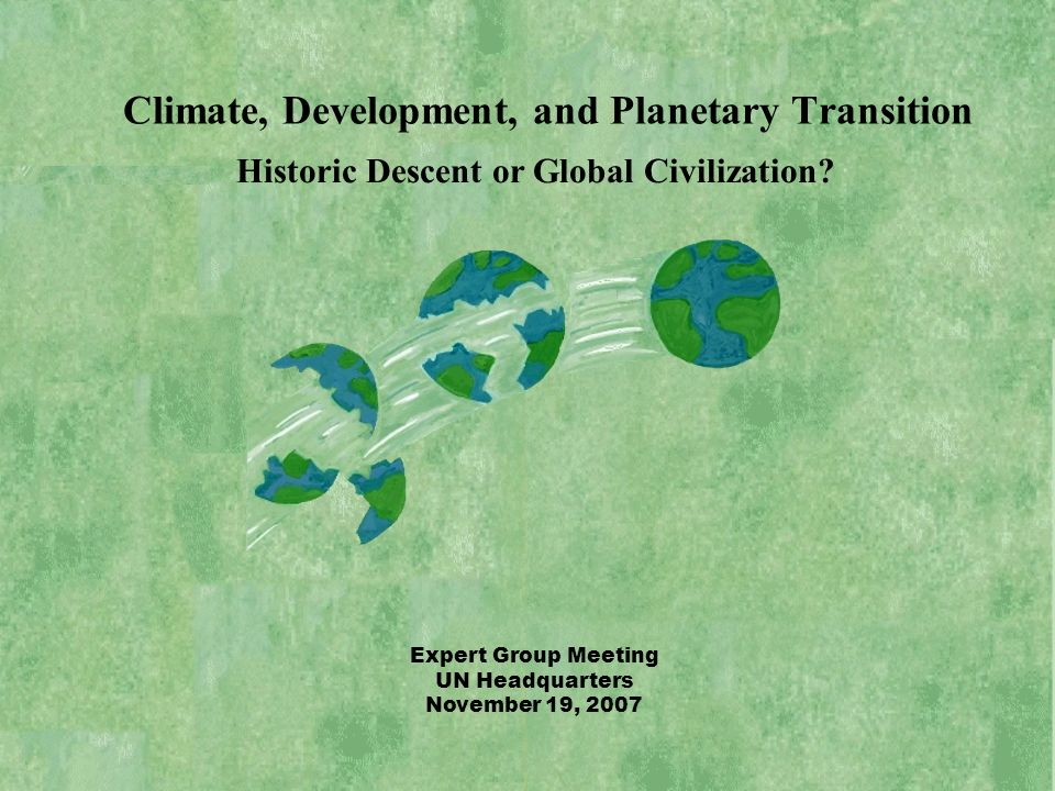 Historic Descent or Global Civilization? Expert Group Meeting UN Headquarters November 19, 2007 Climate, Development, and Planetary Transition