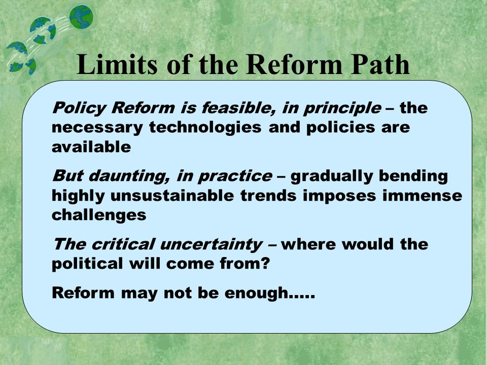 Limits of the Reform Path Policy Reform is feasible, in principle – the necessary technologies and policies are available But daunting, in practice – gradually bending highly unsustainable trends imposes immense challenges The critical uncertainty – where would the political will come from.