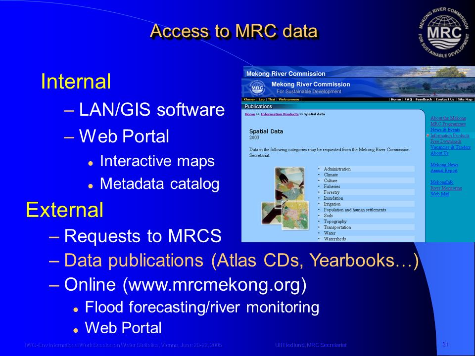 Ulf Hedlund, MRC SecretariatIWG-Env International Work Session on Water Statistics, Vienna, June 20-22, 2005 21 Access to MRC data Internal –LAN/GIS software –Web Portal Interactive maps Metadata catalog External –Requests to MRCS –Data publications (Atlas CDs, Yearbooks … ) –Online (www.mrcmekong.org) Flood forecasting/river monitoring Web Portal