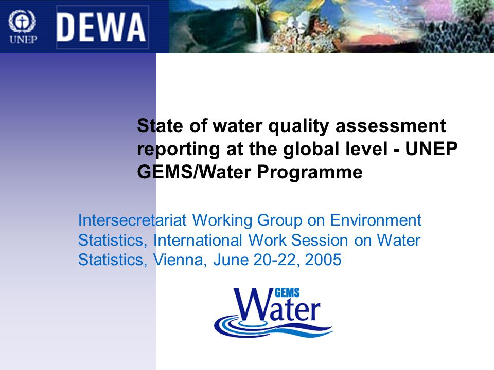 State of water quality assessment reporting at the global level - UNEP GEMS/Water Programme Intersecretariat Working Group on Environment Statistics, International Work Session on Water Statistics, Vienna, June 20-22, 2005