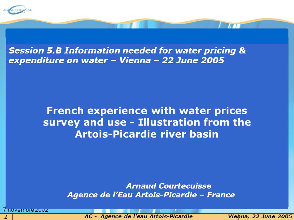 2 AC - Agence de leau Artois-PicardieVienna, 22 June 2005 7 novembre 2002 Content of the presentation 1.The objectives of the survey 2.The Artois-Picardie basins context 3.Water price survey 4.