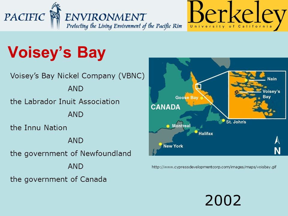 Voiseys Bay Voiseys Bay Nickel Company (VBNC) AND the Labrador Inuit Association AND the Innu Nation AND the government of Newfoundland AND the government of Canada 2002 http://www.cypressdevelopmentcorp.com/images/maps/voisbay.gif