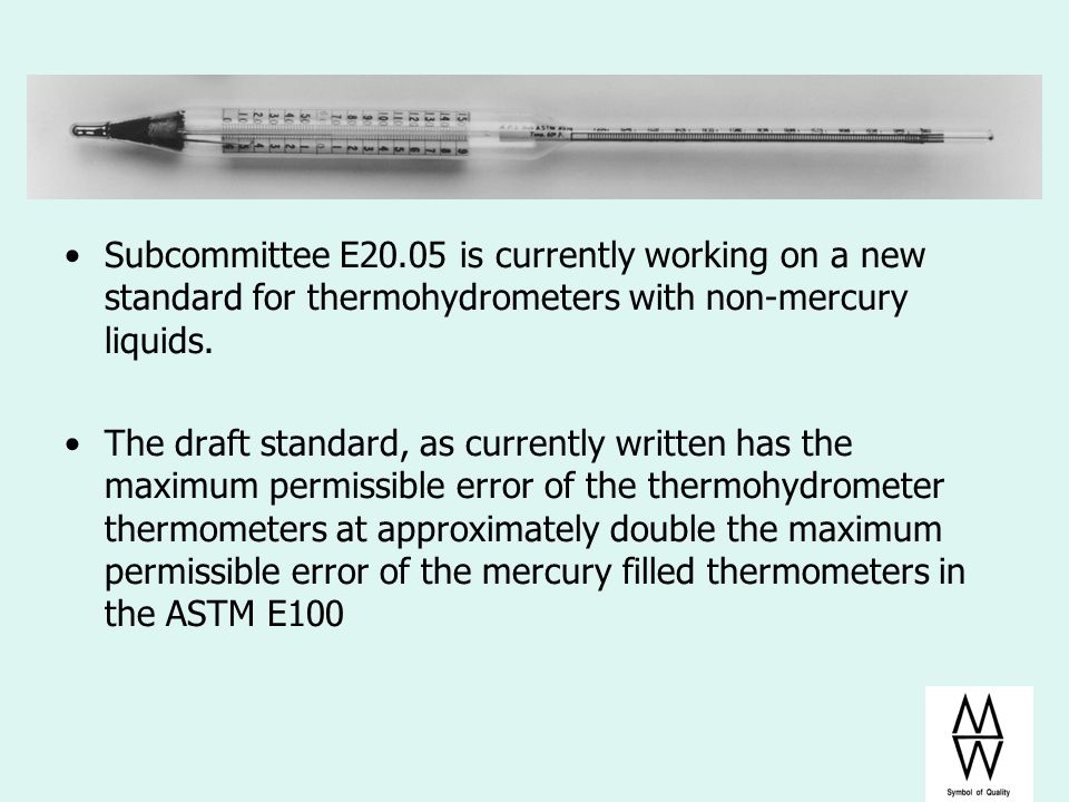 Subcommittee E20.05 is currently working on a new standard for thermohydrometers with non-mercury liquids. The draft standard, as currently written ha