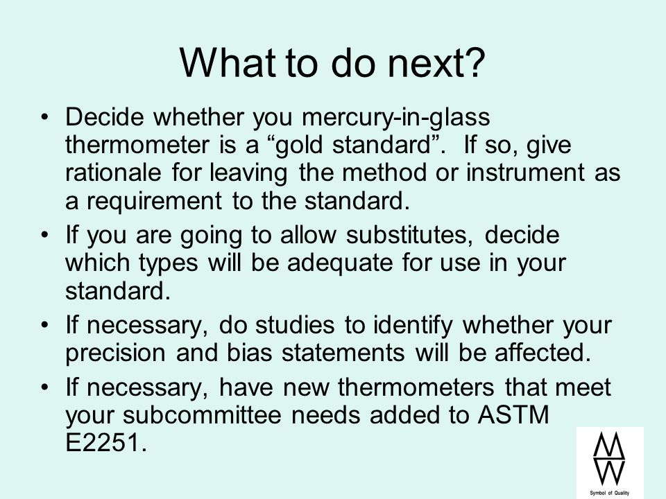 What to do next? Decide whether you mercury-in-glass thermometer is a gold standard. If so, give rationale for leaving the method or instrument as a r
