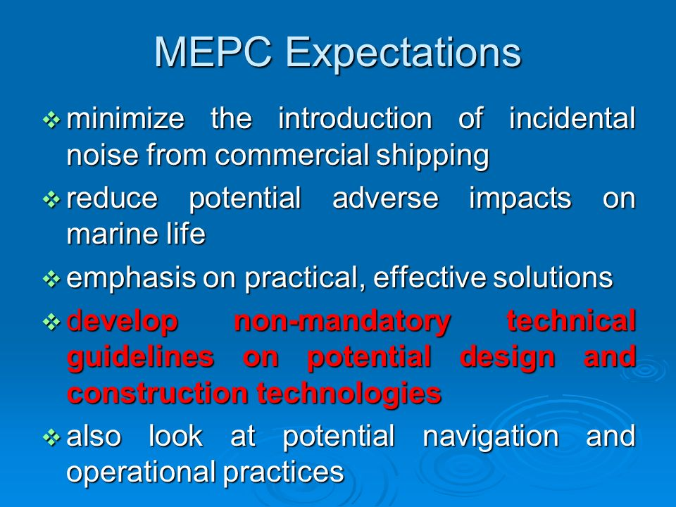MEPC Expectations minimize the introduction of incidental noise from commercial shipping minimize the introduction of incidental noise from commercial shipping reduce potential adverse impacts on marine life reduce potential adverse impacts on marine life emphasis on practical, effective solutions emphasis on practical, effective solutions develop non-mandatory technical guidelines on potential design and construction technologies develop non-mandatory technical guidelines on potential design and construction technologies also look at potential navigation and operational practices also look at potential navigation and operational practices