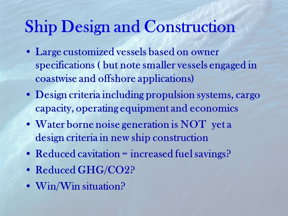 Ship Design and Construction Large customized vessels based on owner specifications ( but note smaller vessels engaged in coastwise and offshore applications) Design criteria including propulsion systems, cargo capacity, operating equipment and economics Water borne noise generation is NOT yet a design criteria in new ship construction Reduced cavitation = increased fuel savings.