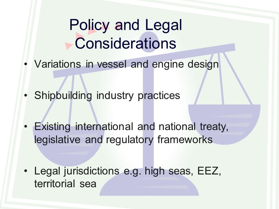 Policy and Legal Considerations Variations in vessel and engine design Shipbuilding industry practices Existing international and national treaty, legislative and regulatory frameworks Legal jurisdictions e.g.