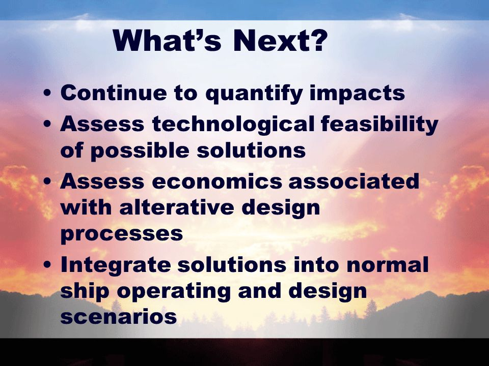 Whats Next? Continue to quantify impacts Assess technological feasibility of possible solutions Assess economics associated with alterative design pro