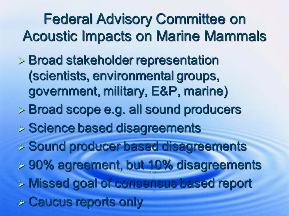 Federal Advisory Committee on Acoustic Impacts on Marine Mammals Broad stakeholder representation (scientists, environmental groups, government, milit