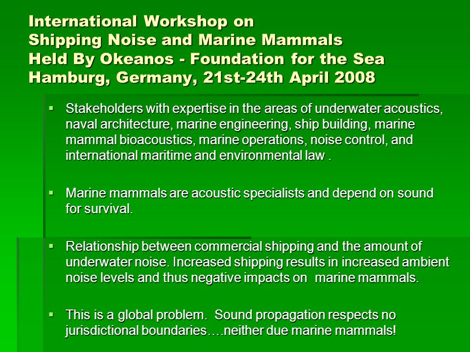 International Workshop on Shipping Noise and Marine Mammals Held By Okeanos - Foundation for the Sea Hamburg, Germany, 21st-24th April 2008 Stakeholders with expertise in the areas of underwater acoustics, naval architecture, marine engineering, ship building, marine mammal bioacoustics, marine operations, noise control, and international maritime and environmental law.