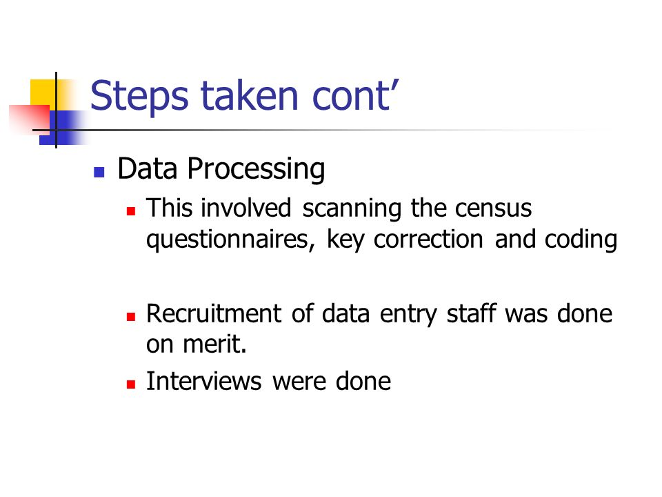 Steps taken cont Data Processing This involved scanning the census questionnaires, key correction and coding Recruitment of data entry staff was done on merit.
