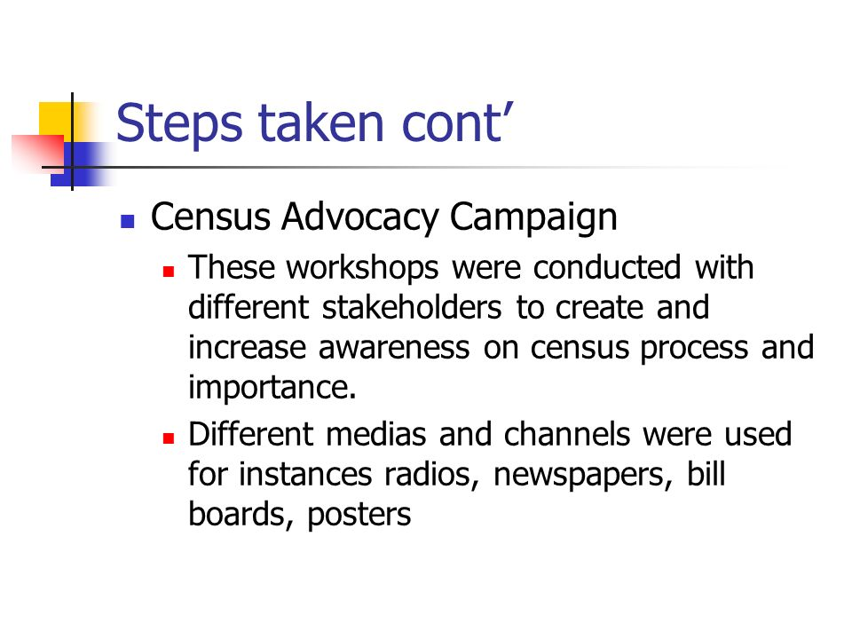 Steps taken cont Census Advocacy Campaign These workshops were conducted with different stakeholders to create and increase awareness on census process and importance.