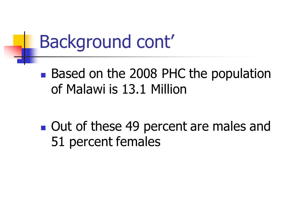 Background cont Based on the 2008 PHC the population of Malawi is 13.1 Million Out of these 49 percent are males and 51 percent females