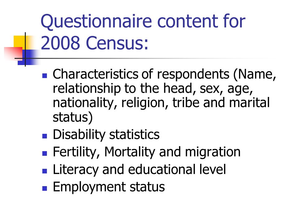 Questionnaire content for 2008 Census: Characteristics of respondents (Name, relationship to the head, sex, age, nationality, religion, tribe and marital status) Disability statistics Fertility, Mortality and migration Literacy and educational level Employment status