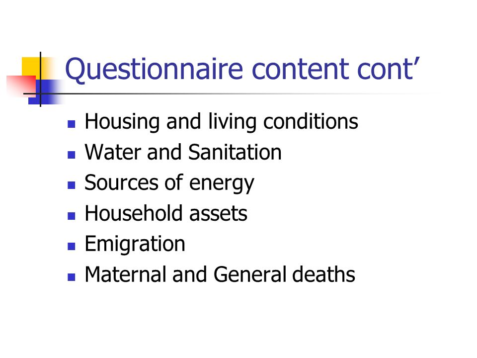 Questionnaire content cont Housing and living conditions Water and Sanitation Sources of energy Household assets Emigration Maternal and General deaths