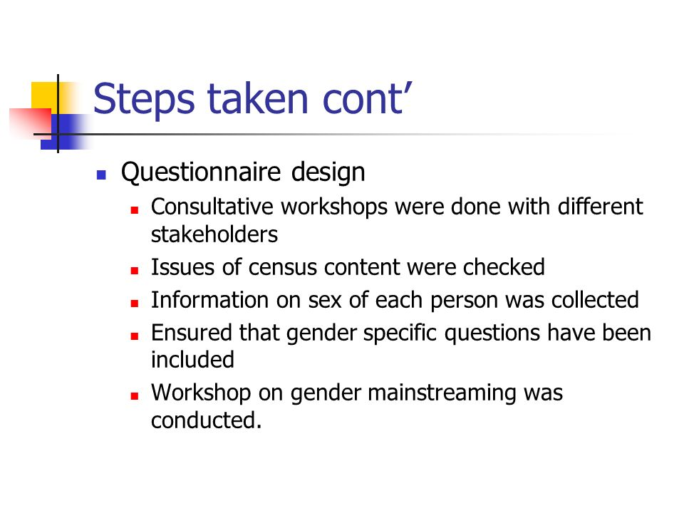 Steps taken cont Questionnaire design Consultative workshops were done with different stakeholders Issues of census content were checked Information on sex of each person was collected Ensured that gender specific questions have been included Workshop on gender mainstreaming was conducted.