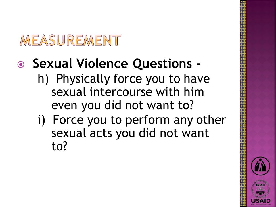 Sexual Violence Questions - h) Physically force you to have sexual intercourse with him even you did not want to.