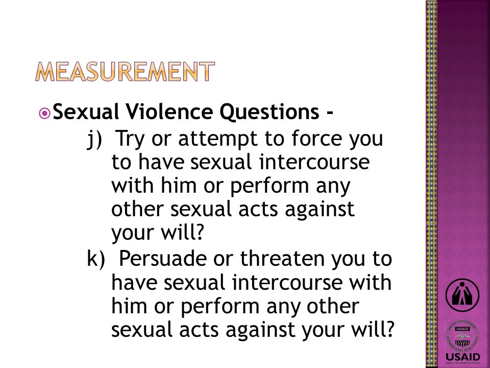 Sexual Violence Questions - j) Try or attempt to force you to have sexual intercourse with him or perform any other sexual acts against your will? k)