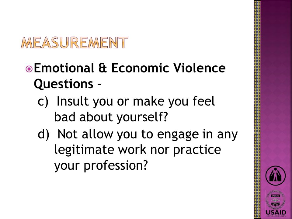 Emotional & Economic Violence Questions - c) Insult you or make you feel bad about yourself? d) Not allow you to engage in any legitimate work nor pra