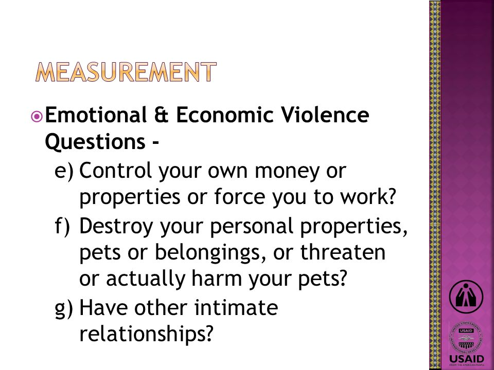 Emotional & Economic Violence Questions - e)Control your own money or properties or force you to work? f)Destroy your personal properties, pets or bel