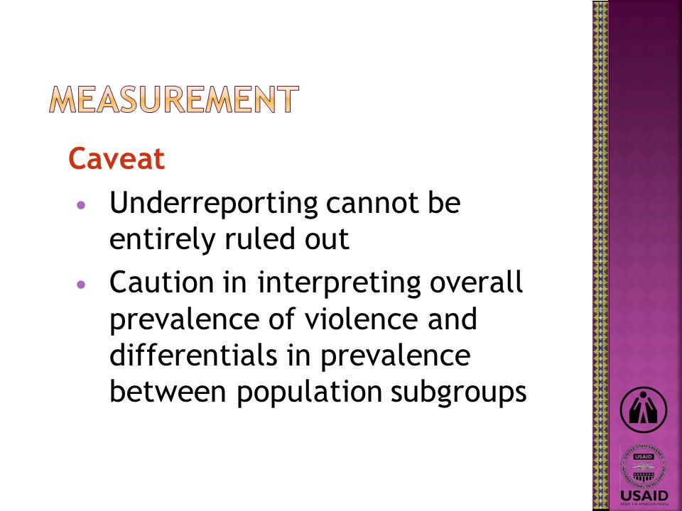 Caveat Underreporting cannot be entirely ruled out Caution in interpreting overall prevalence of violence and differentials in prevalence between popu