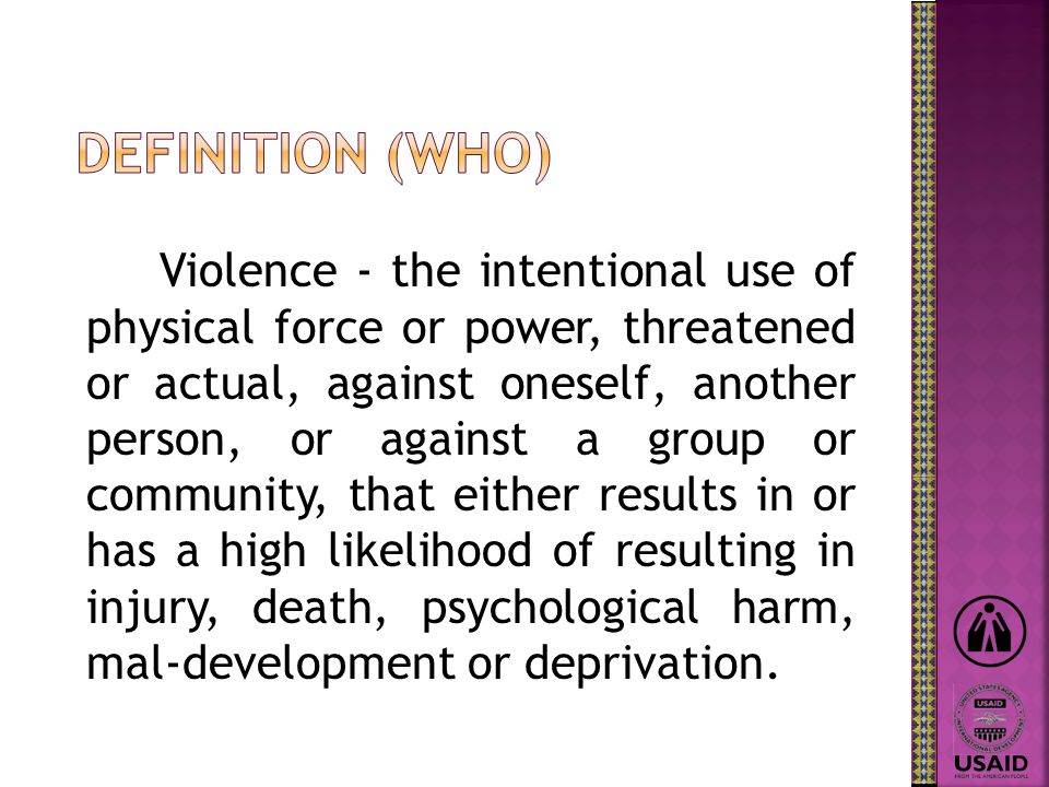 Violence - the intentional use of physical force or power, threatened or actual, against oneself, another person, or against a group or community, that either results in or has a high likelihood of resulting in injury, death, psychological harm, mal-development or deprivation.