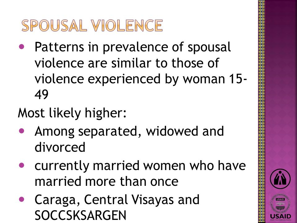 Patterns in prevalence of spousal violence are similar to those of violence experienced by woman 15- 49 Most likely higher: Among separated, widowed a
