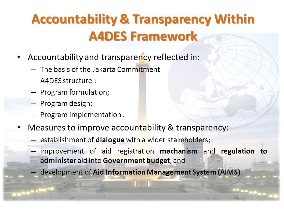 Objectives (thru A4DES) on Accountability & Transparency A clearer picture on the state and performance of ODA supported program; the possibility for a more accurate alignment with the national development plan; Smoother, better communications among GOI agencies, among donors, GOI and donors, as well as GOI, donors and other stakeholders such as civil society organizations (CSOs); Better coordination in order to avoid duplication of projects as well reduce the number of donors missions Measuring the effectiveness of ODA supported program.