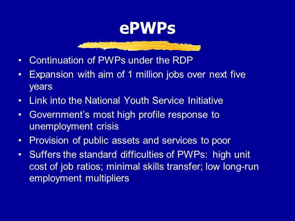 ePWPs Continuation of PWPs under the RDP Expansion with aim of 1 million jobs over next five years Link into the National Youth Service Initiative Governments most high profile response to unemployment crisis Provision of public assets and services to poor Suffers the standard difficulties of PWPs: high unit cost of job ratios; minimal skills transfer; low long-run employment multipliers